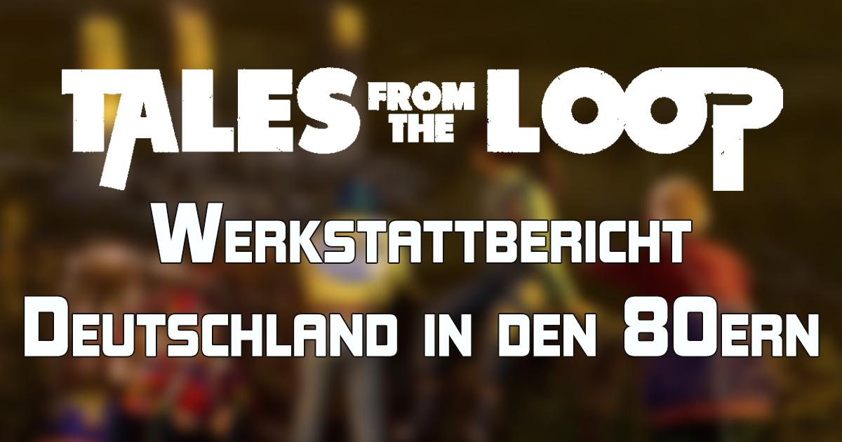 Tales from the Loop: Deutschland in den 80ern — Werkstattbericht